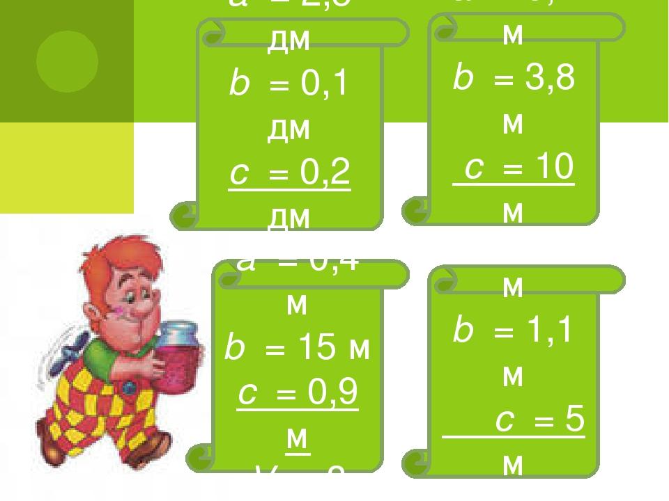 а = 0,2 м b = 3,8 м с = 10 м V – ? а = 2,5 дм b = 0,1 дм с = 0,2 дм V – ? а =...
