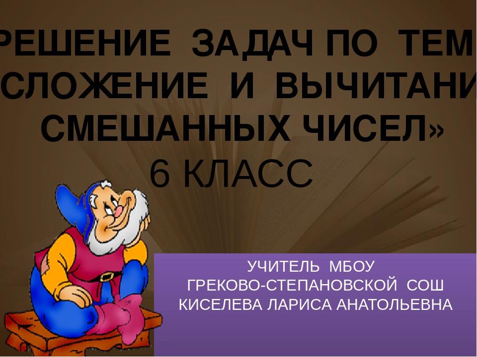 УЧИТЕЛЬ МБОУ ГРЕКОВО-СТЕПАНОВСКОЙ СОШ КИСЕЛЕВА ЛАРИСА АНАТОЛЬЕВНА РЕШЕНИЕ ЗАД...