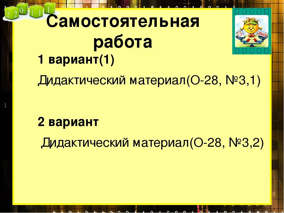 Самостоятельная работа 1 вариант(1) Дидактический материал(О-28, №3,1) 2 вари...