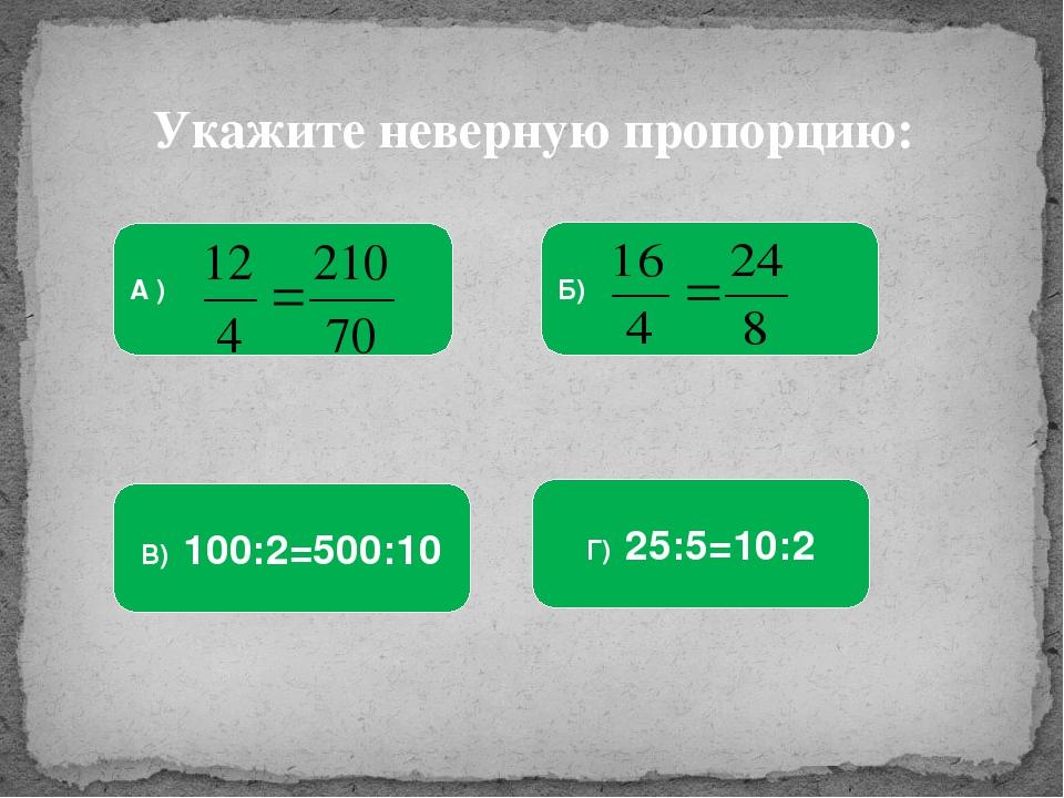Укажите неверную пропорцию: А ) Б) Г) 25:5=10:2 В) 100:2=500:10