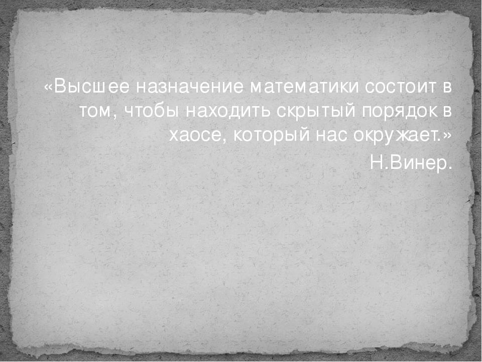 «Высшее назначение математики состоит в том, чтобы находить скрытый порядок в...