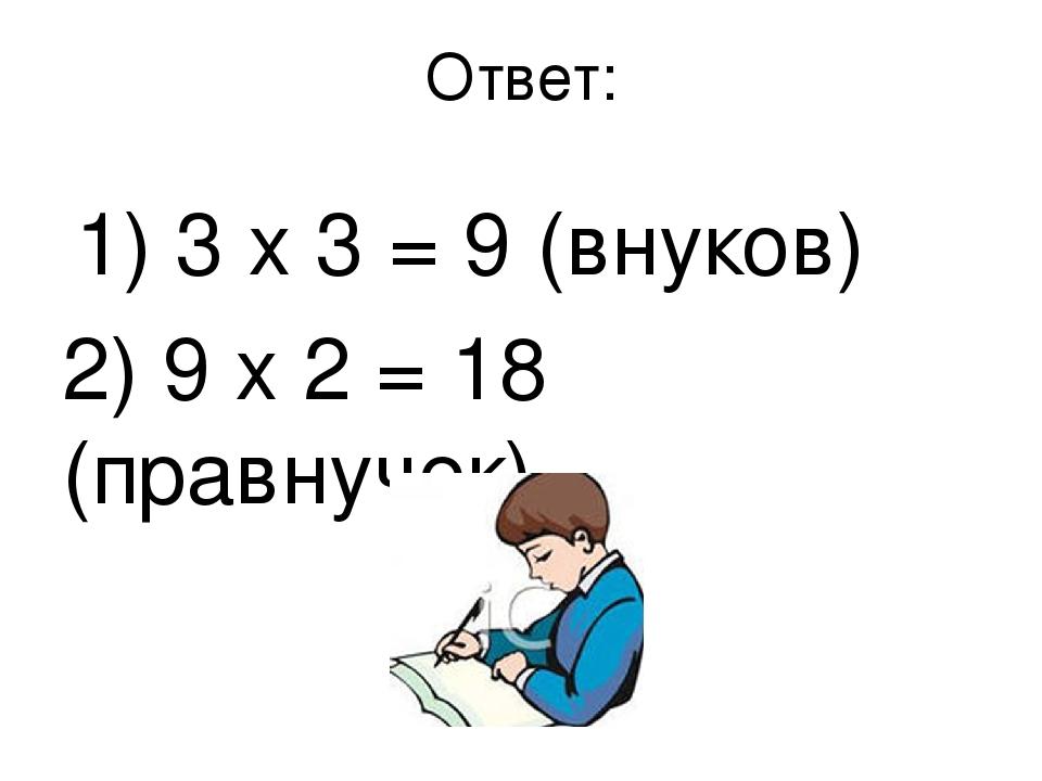 Ответ: 1) 3 х 3 = 9 (внуков) 2) 9 х 2 = 18 (правнучек)