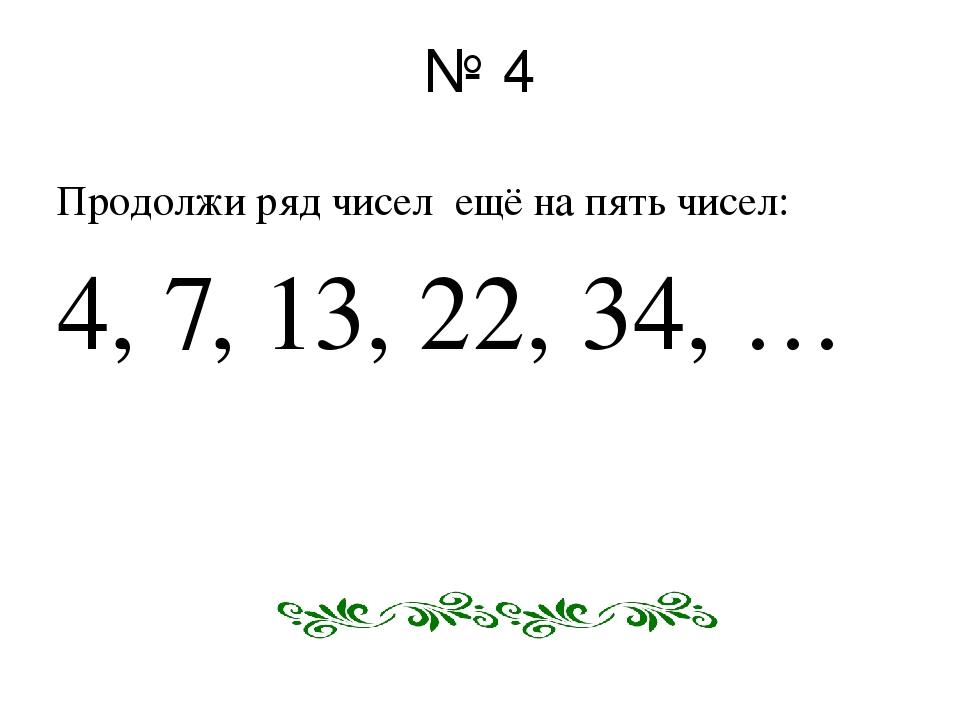 № 4 Продолжи ряд чисел ещё на пять чисел: 4, 7, 13, 22, 34, …