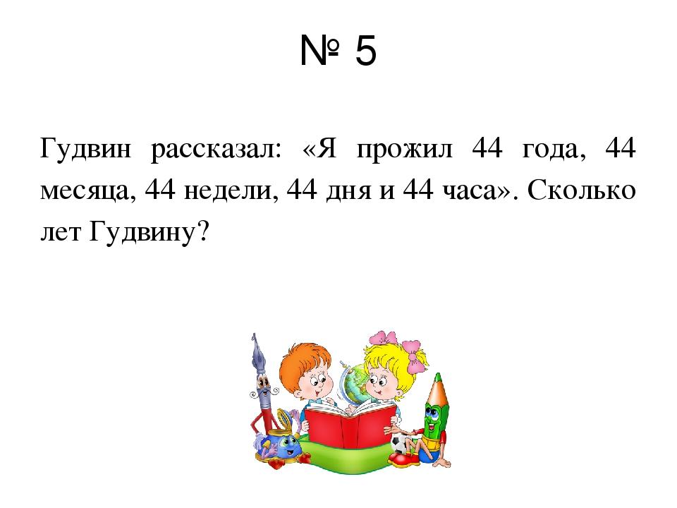 № 5 Гудвин рассказал: «Я прожил 44 года, 44 месяца, 44 недели, 44 дня и 44 ча...