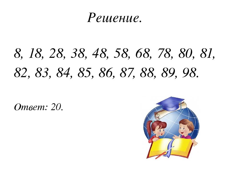 Решение. 8, 18, 28, 38, 48, 58, 68, 78, 80, 81, 82, 83, 84, 85, 86, 87, 88, 8...