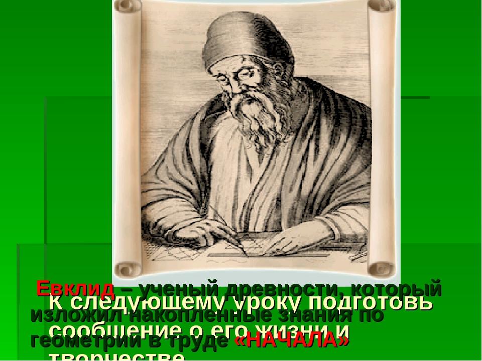 К следующему уроку подготовь сообщение о его жизни и творчестве. Евклид – уче...