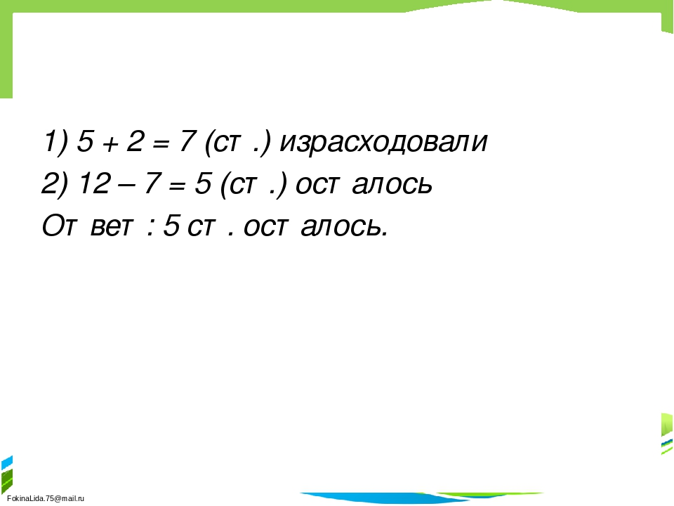 1) 5 + 2 = 7 (ст.) израсходовали 2) 12 – 7 = 5 (ст.) осталось Ответ: 5 ст. ос...