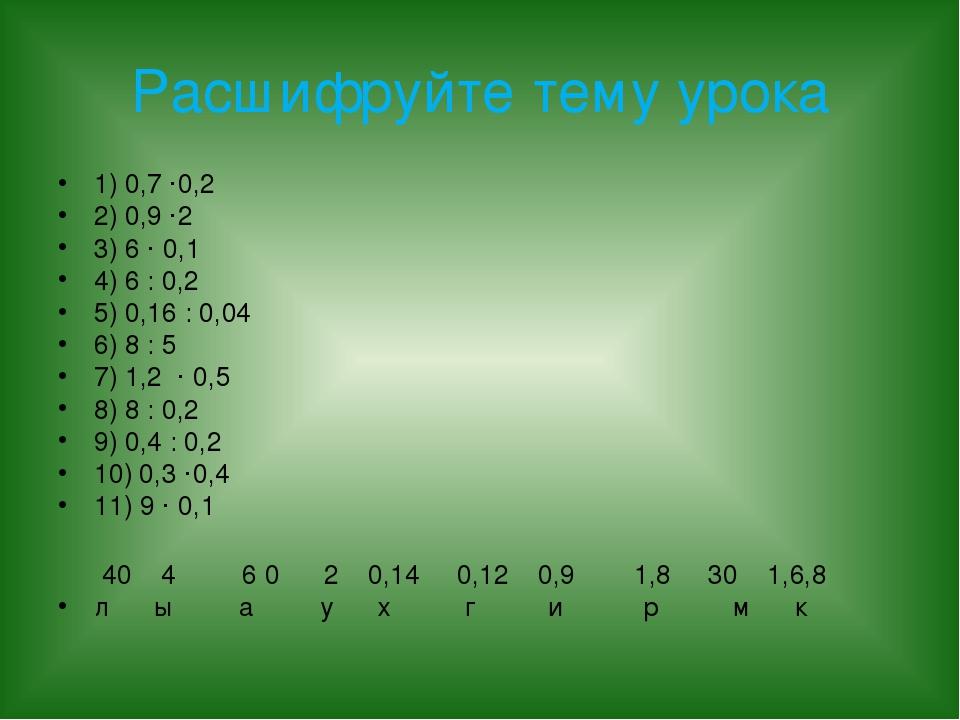 Расшифруйте тему урока 1) 0,7 ·0,2 2) 0,9 ·2 3) 6 · 0,1 4) 6 : 0,2 5) 0,16 :...