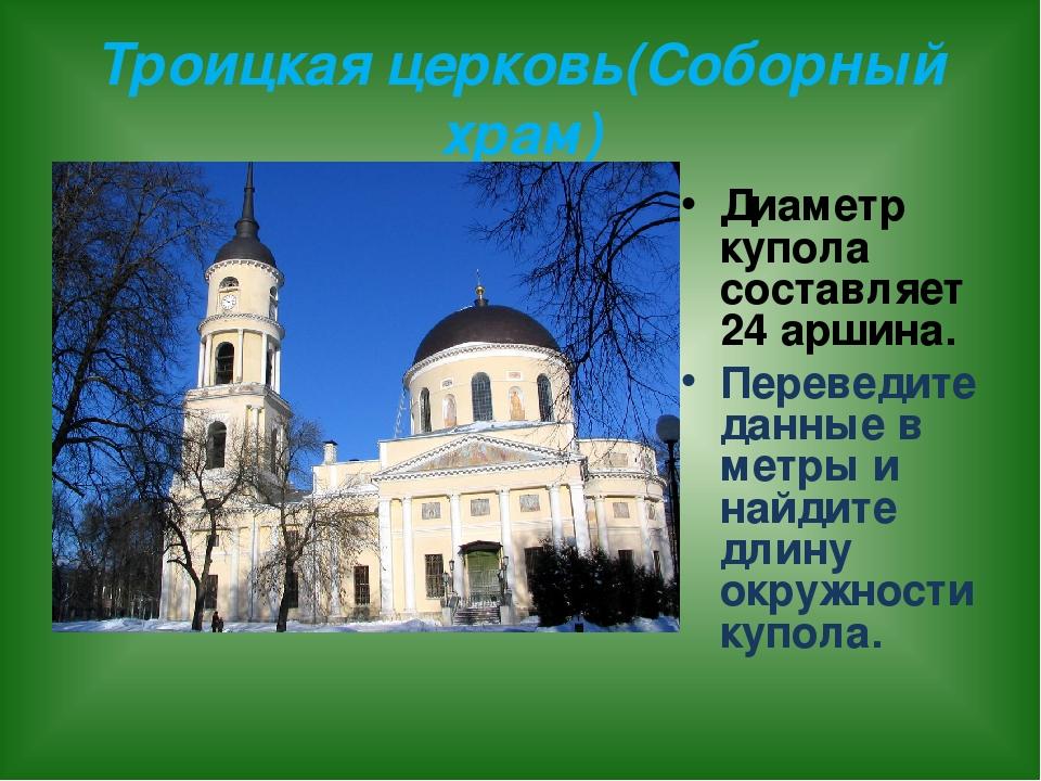 Троицкая церковь(Соборный храм) Диаметр купола составляет 24 аршина. Перевед...