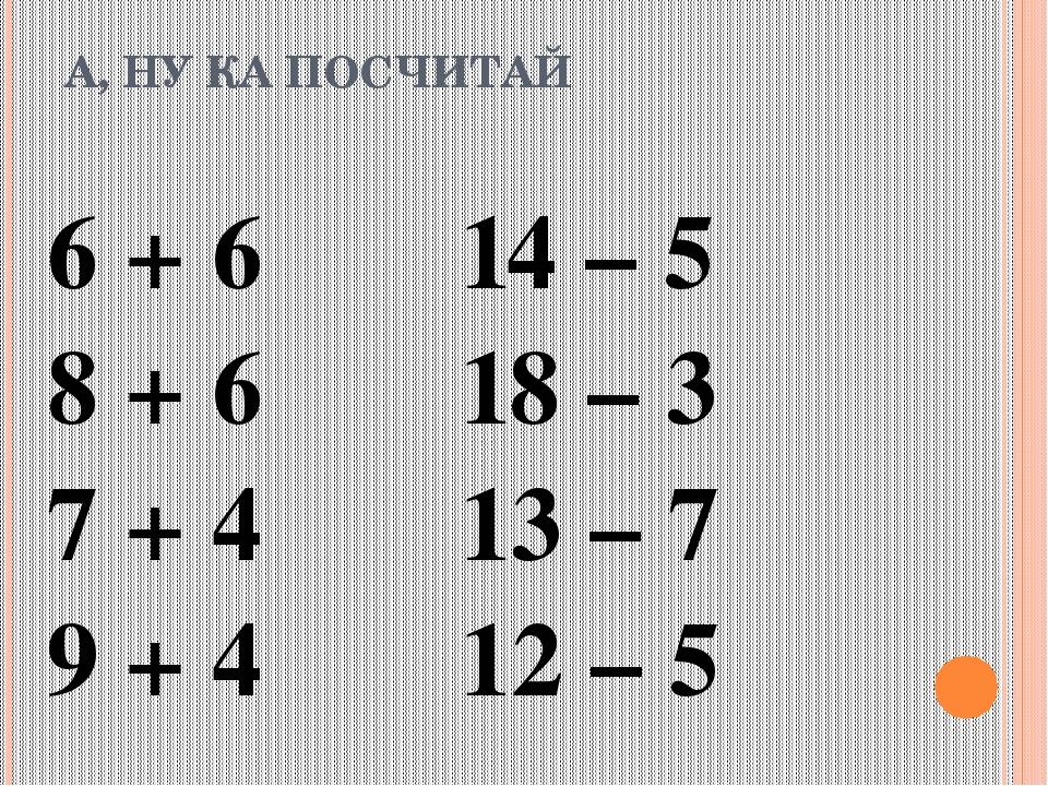 А, НУ КА ПОСЧИТАЙ 6 + 6 14 – 5 8 + 6 18 – 3 7 + 4 13 – 7 9 + 4 12 – 5