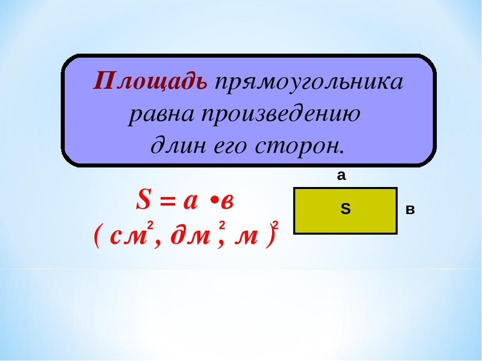Площадь прямоугольника равна произведению длин его сторон. а в S S = а в ( см...