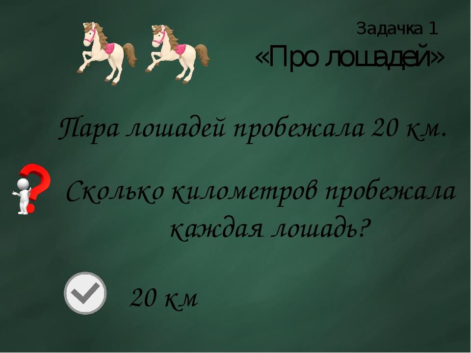 Задачка 1 «Про лошадей» Пара лошадей пробежала 20 км. Сколько километров проб...