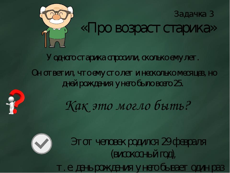 Задачка 3 «Про возраст старика» У одного старика спросили, сколько ему лет. О...
