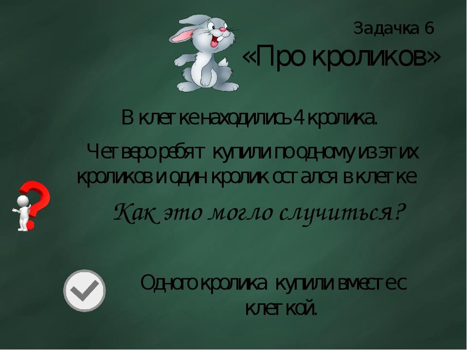 Задачка 6 «Про кроликов» В клетке находились 4 кролика. Четверо ребят купили...