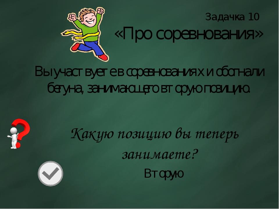 Задачка 10 «Про соревнования» Вы участвуете в соревнованиях и обогнали бегуна...