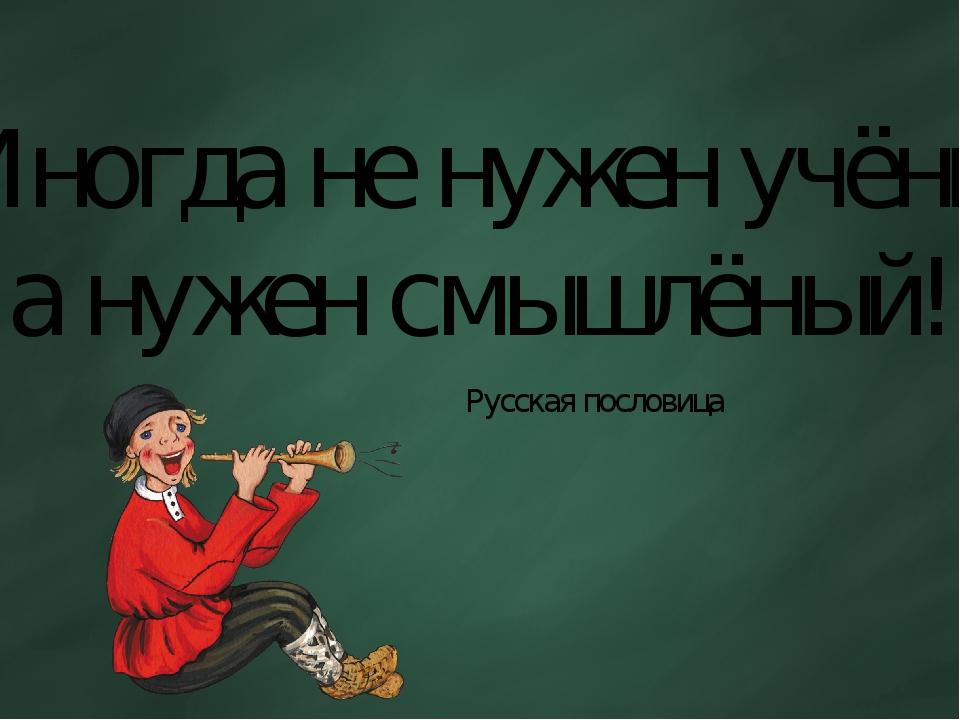 «Иногда не нужен учёный, а нужен смышлёный!» Русская пословица