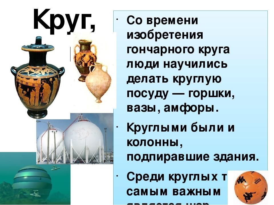 Круг, шар Со времени изобретения гончарного круга люди научились делать кругл...
