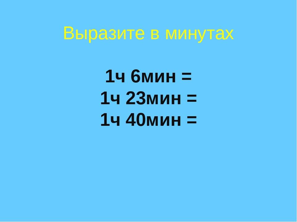 Выразите в минутах 1ч 6мин = 1ч 23мин = 1ч 40мин =