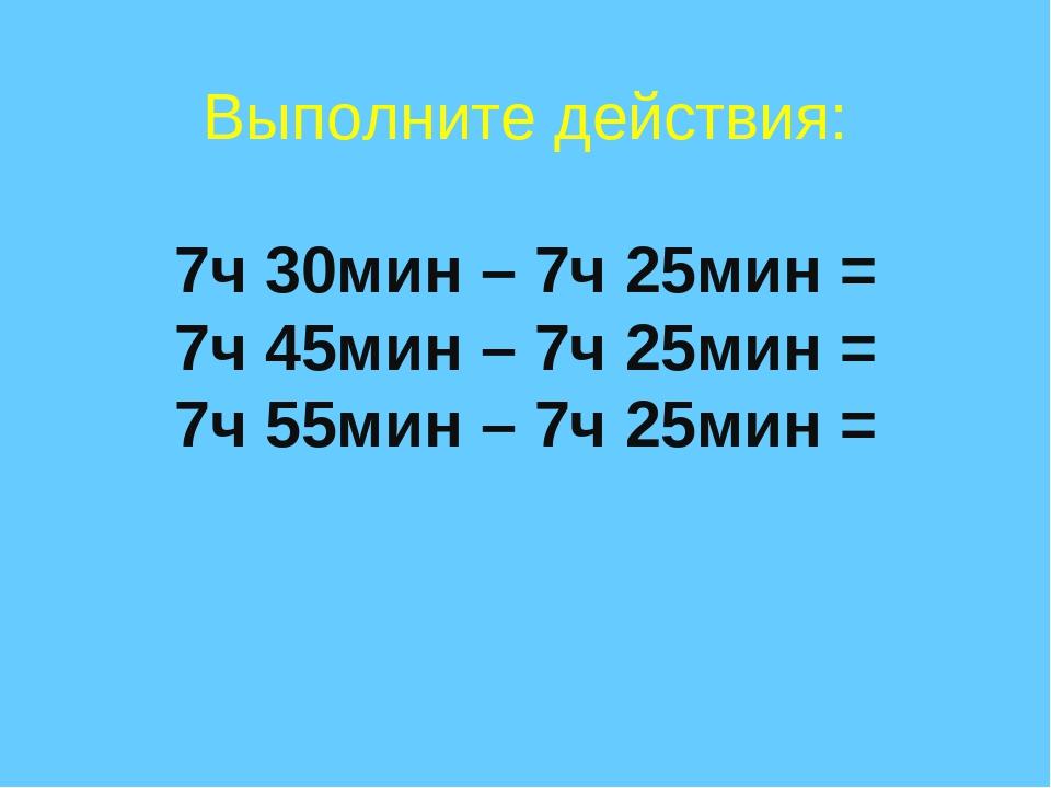 Выполните действия: 7ч 30мин – 7ч 25мин = 7ч 45мин – 7ч 25мин = 7ч 55мин – 7ч...