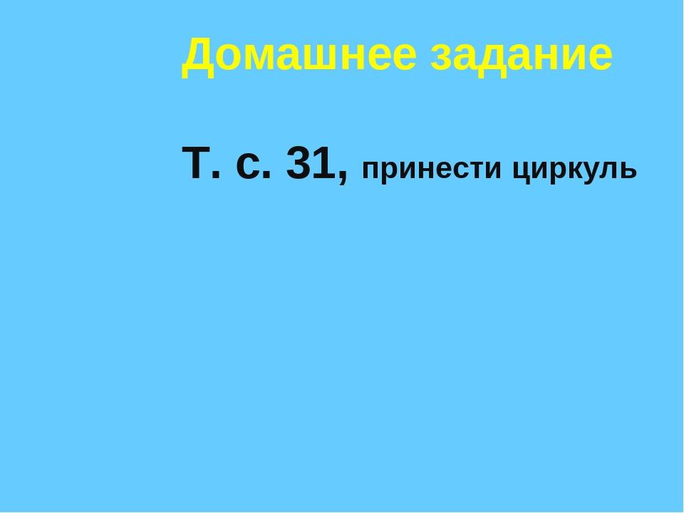 Домашнее задание Т. с. 31, принести циркуль