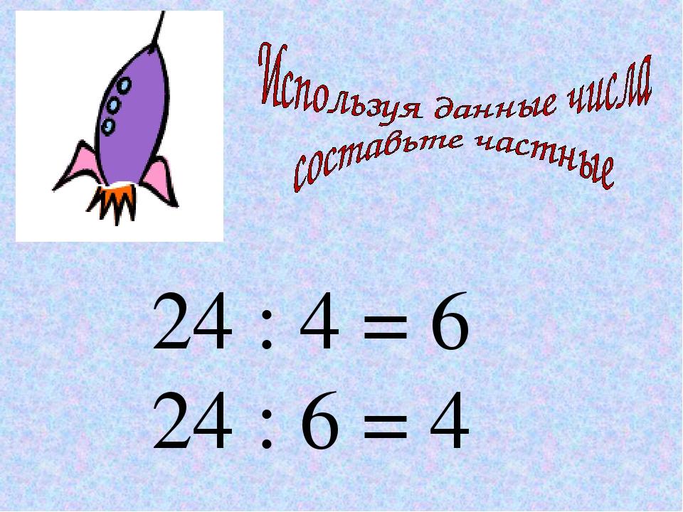 24 : 4 = 6 24 : 6 = 4