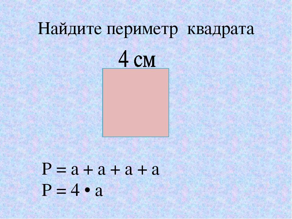 Найдите периметр квадрата P = а + а + а + а P = 4 • а