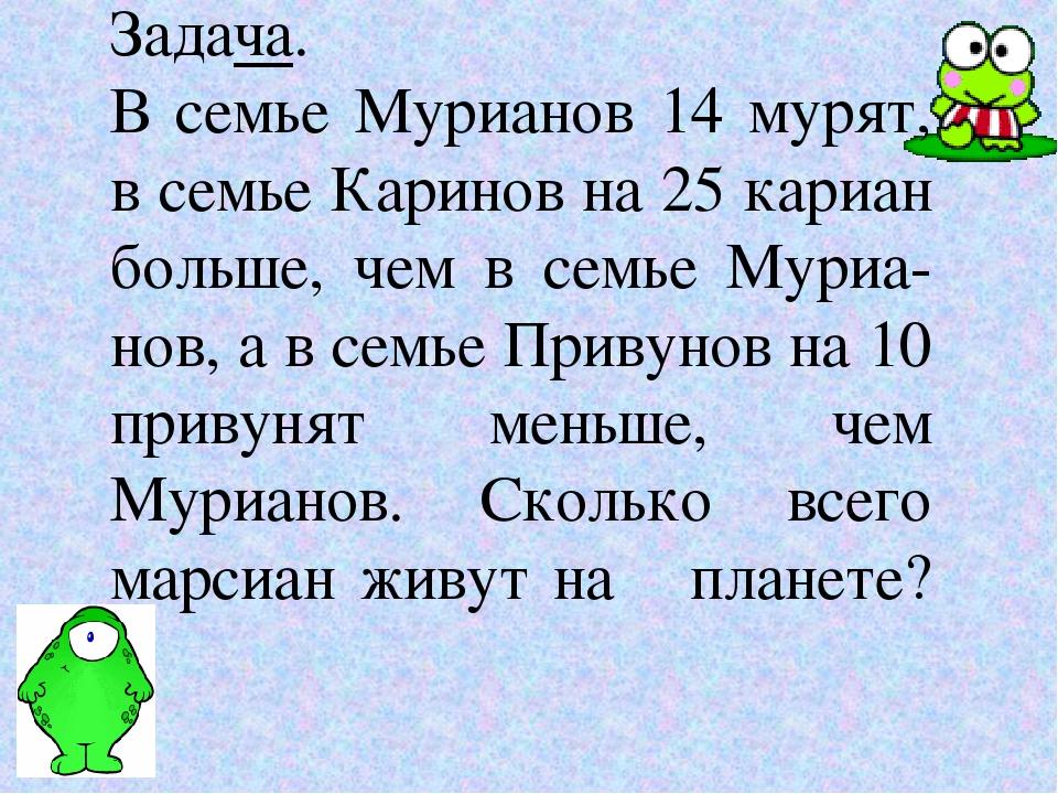 Задача. В семье Мурианов 14 мурят, в семье Каринов на 25 кариан больше, чем в...