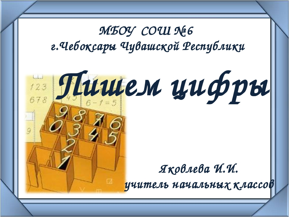 Пишем цифры МБОУ СОШ № 6 г.Чебоксары Чувашской Республики Яковлева И.И. учите...