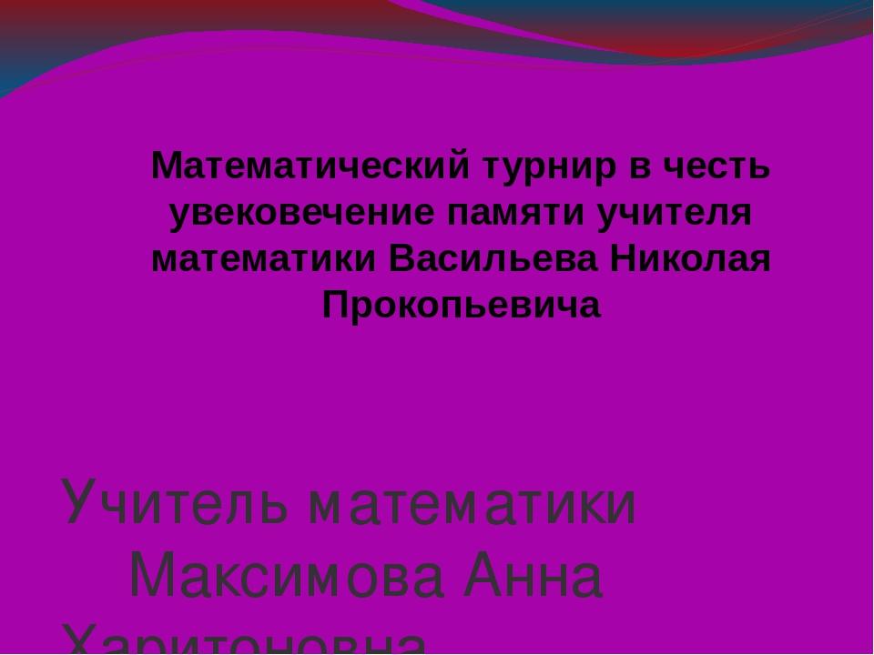Учитель математики Максимова Анна Харитоновна Математический турнир в честь у...