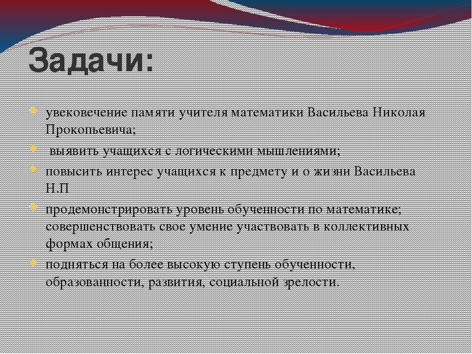 Задачи: увековечение памяти учителя математики Васильева Николая Прокопьевича...