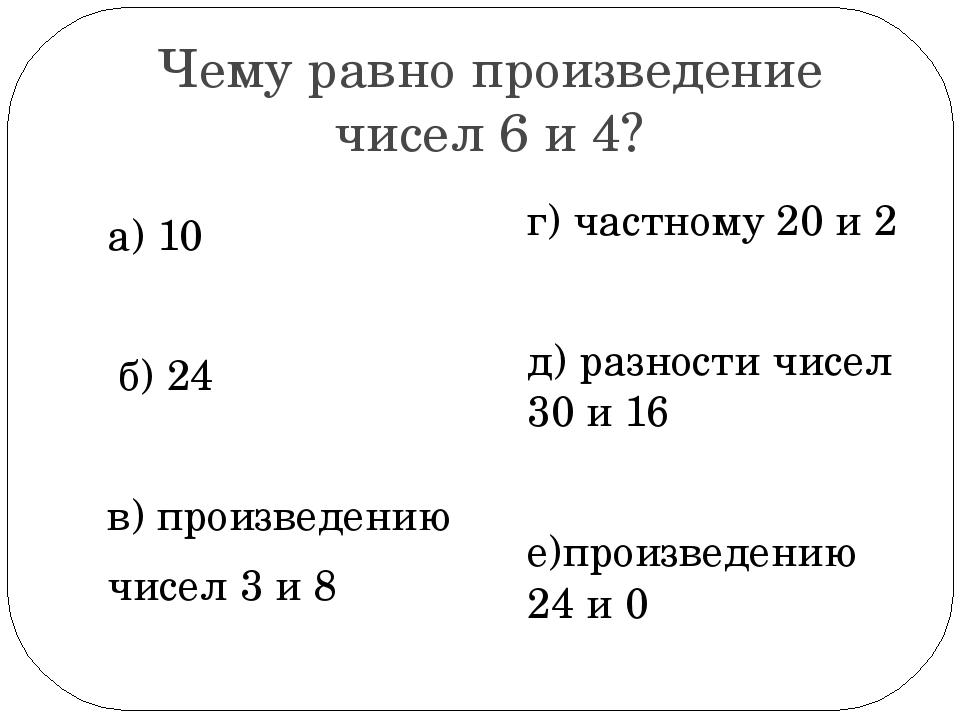 Чему равно произведение чисел 6 и 4? а) 10 б) 24 в) произведению чисел 3 и 8...