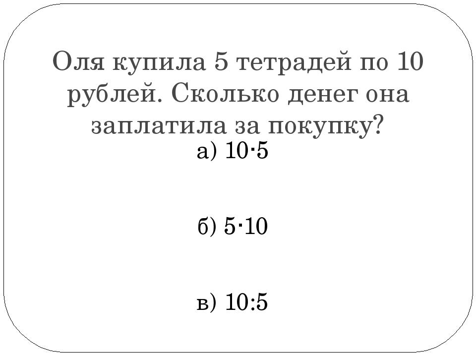 Оля купила 5 тетрадей по 10 рублей. Сколько денег она заплатила за покупку? а...