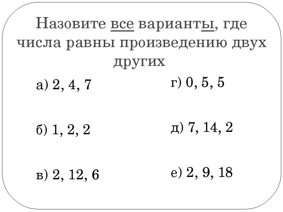 Назовите все варианты, где числа равны произведению двух других а) 2, 4, 7 б)...