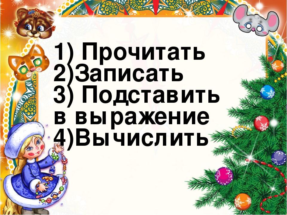 1) Прочитать 2)Записать 3) Подставить в выражение 4)Вычислить