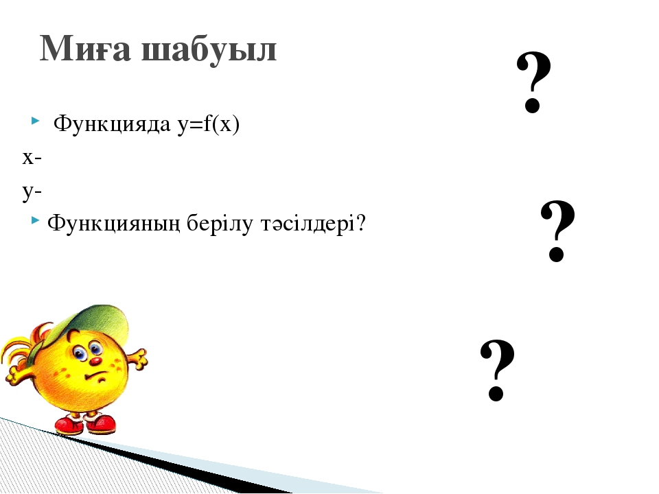 Функцияда у=f(x) x- y- Функцияның берілу тәсілдері? Миға шабуыл ? ? ?