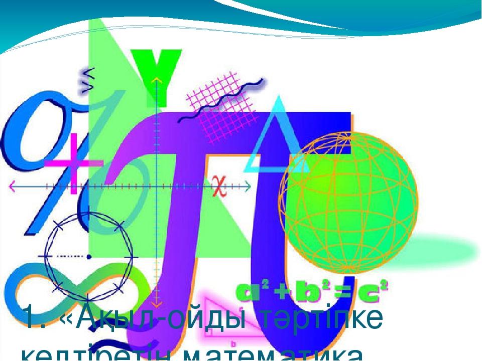 1. «Ақыл-ойды тәртіпке келтіретін математика, сондықтан да оны оқу керек». С...