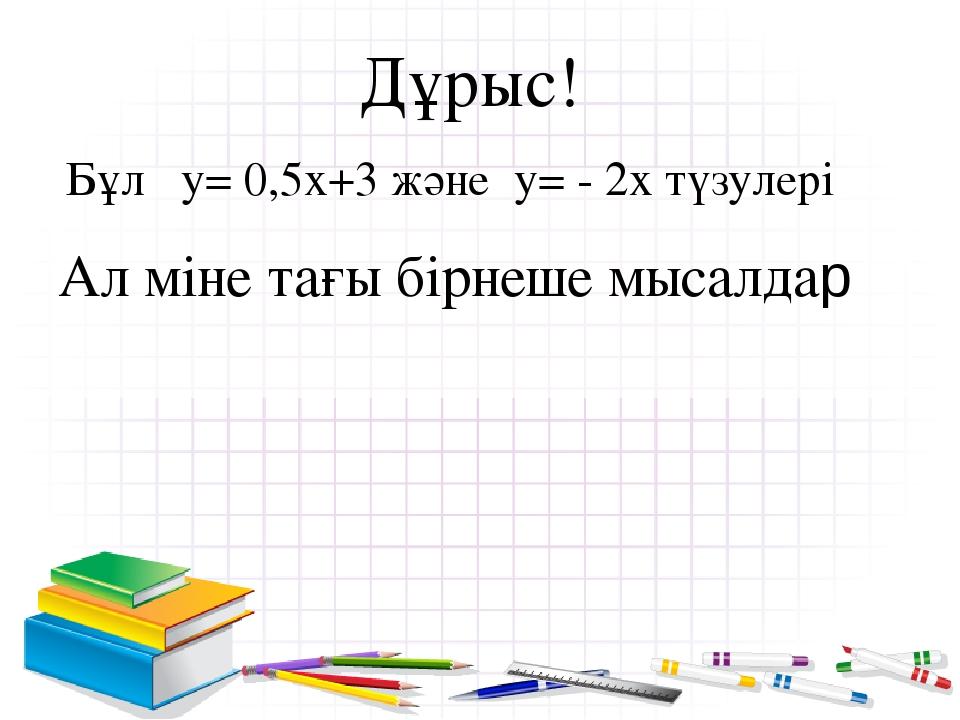 Дұрыс! Бұл у= 0,5х+3 және у= - 2х түзулері Ал міне тағы бірнеше мысалдар