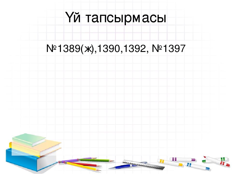 Үй тапсырмасы №1389(ж),1390,1392, №1397
