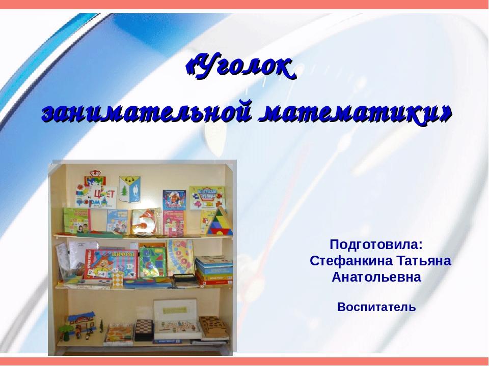 «Уголок занимательной математики» Подготовила: Стефанкина Татьяна Анатольевна...