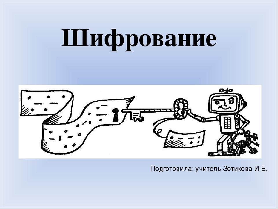 Шифрование Подготовила: учитель Зотикова И.Е.
