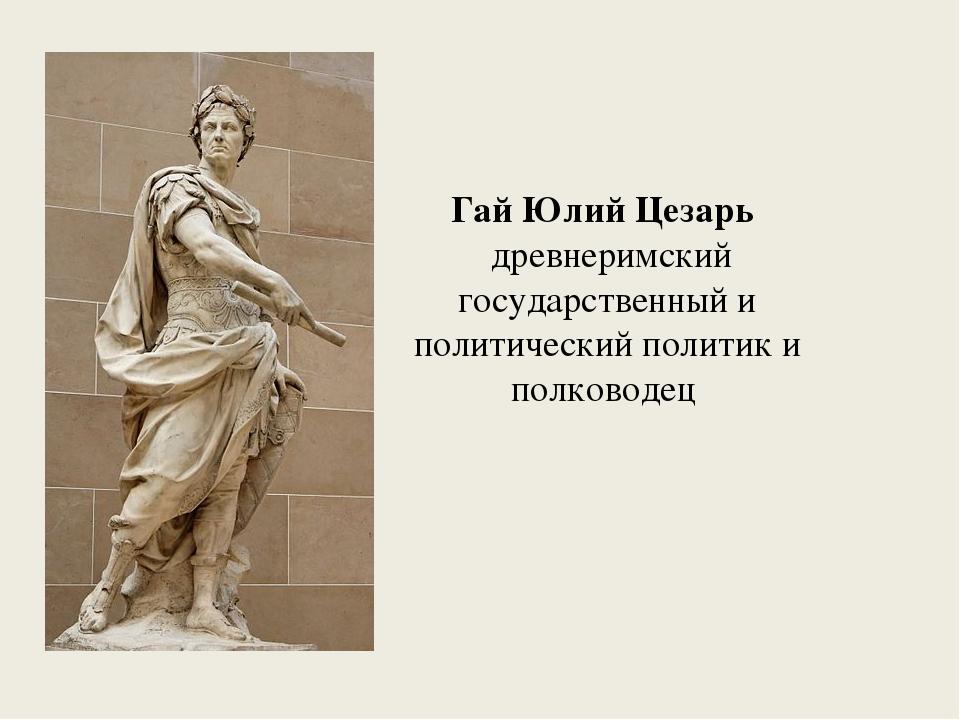 Гай Юлий Цезарь древнеримский государственный и политическийполитик и полко...