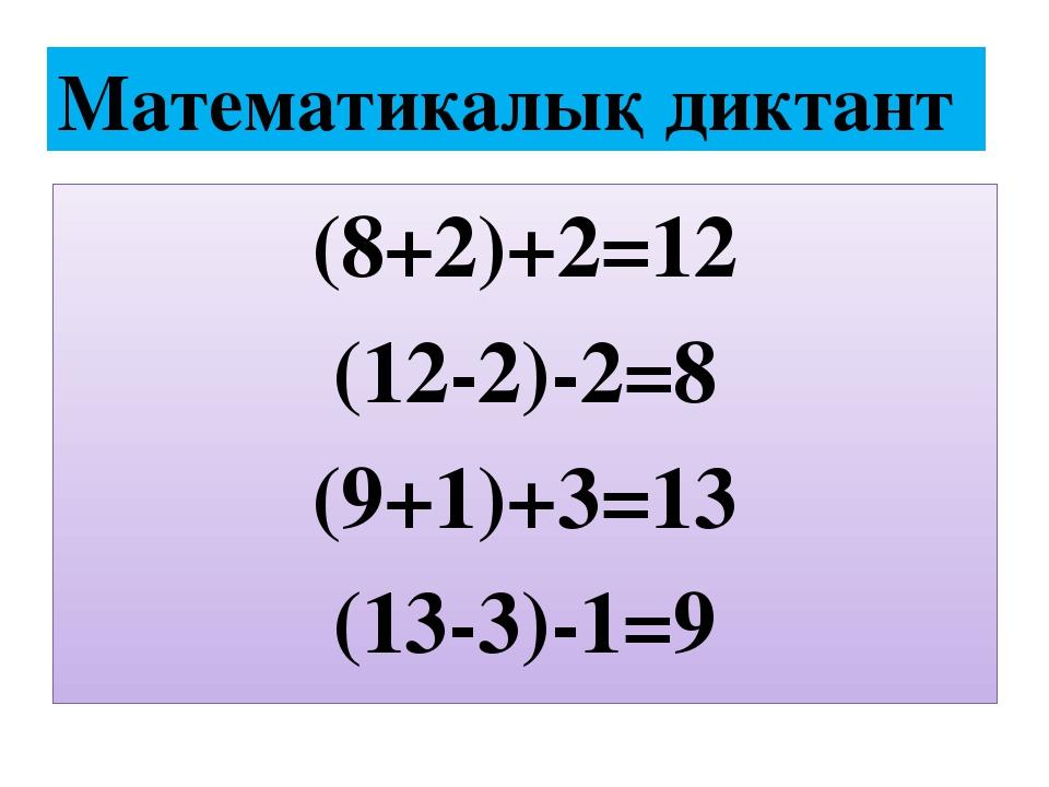 (8+2)+2=12 (12-2)-2=8 (9+1)+3=13 (13-3)-1=9 Математикалық диктант