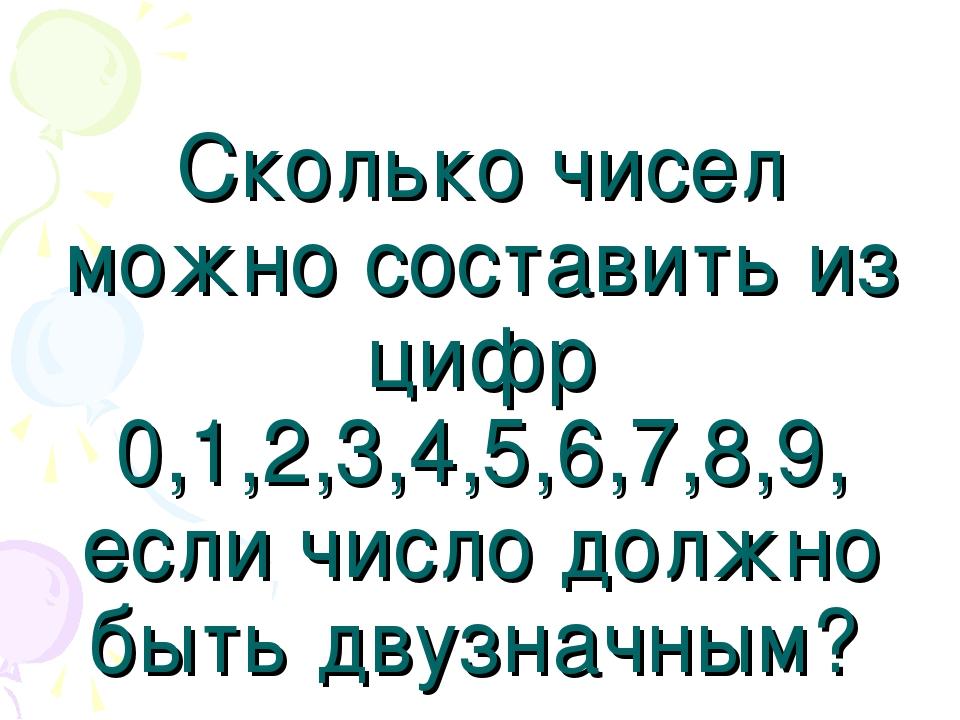 Сколько чисел можно составить из цифр 0,1,2,3,4,5,6,7,8,9, если число должно...