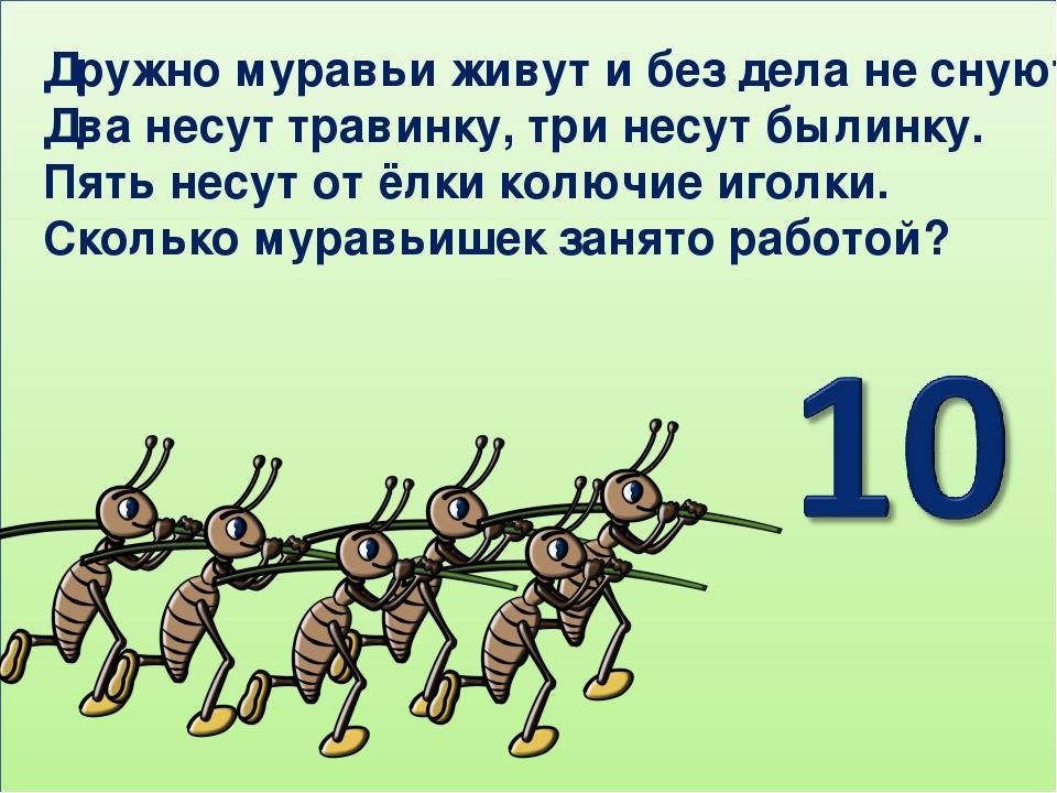 Дружно муравьи живут и без дела не снуют: Два несут травинку, три несут былин...