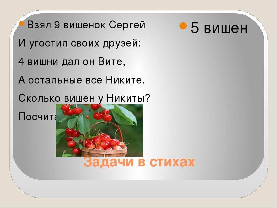 Задачи в стихах Взял 9 вишенок Сергей И угостил своих друзей: 4 вишни дал он...