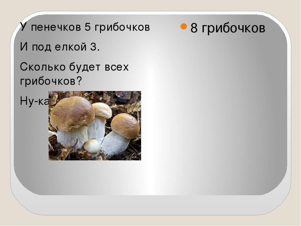 У пенечков 5 грибочков И под елкой 3. Сколько будет всех грибочков? Ну-ка гов...