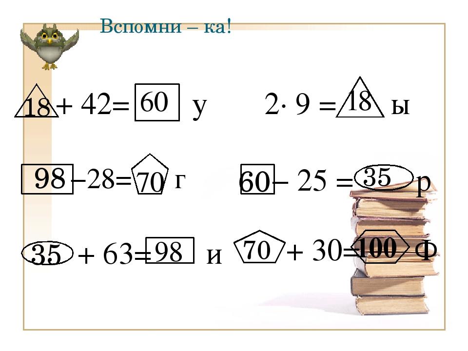 Вспомни – ка! 18 60 35 + 63= и 98 70 100 18 60 35 98 70 −28= г 2∙ 9 = ы + 42=...