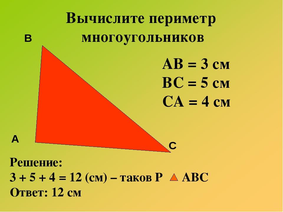 Вычислите периметр многоугольников АВ = 3 см ВС = 5 см СА = 4 см Решение: 3 +...
