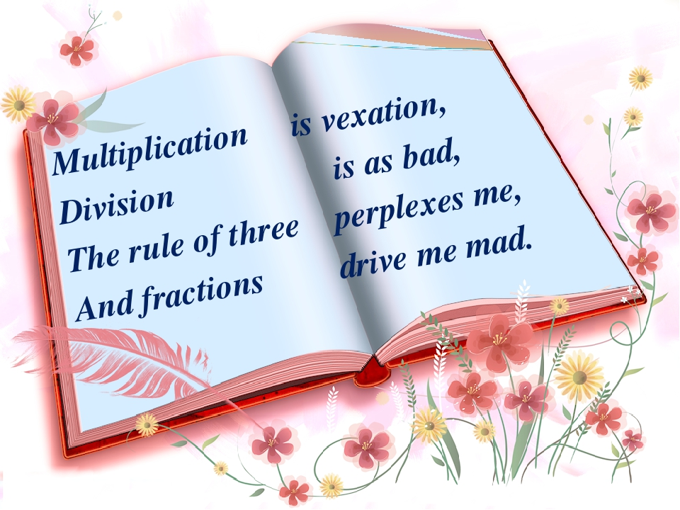 Multiplication is vexation, Division is as bad, The rule of three perplexes m