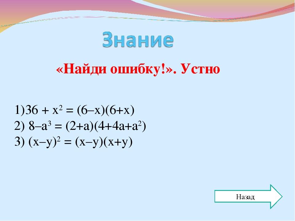 «Найди ошибку!». Устно 1)36 + х2 = (6–х)(6+х) 2) 8–а3 = (2+а)(4+4а+а2) 3) (х–...